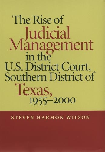 The Rise of Judicial Management in the U.S. District Court, Southern District of Texas, 1955-2000 - Studies in the Legal History of the South (Hardback)
