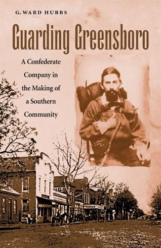 Guarding Greensboro: A Confederate Company in the Making of a Southern Community (Hardback)