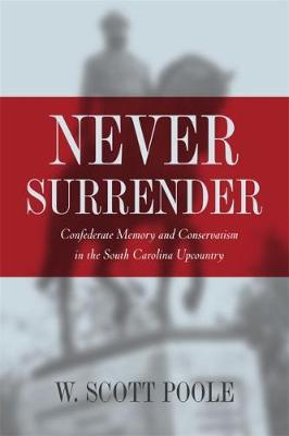 Never Surrender: Confederate Memory and Conservatism in the South Carolina Upcountry (Hardback)