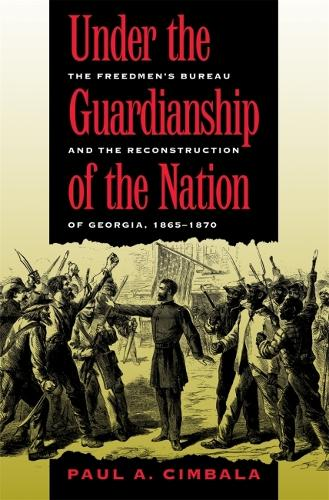 Under the Guardianship of the Nation: The Freedmen's Bureau and the Reconstruction of Georgia, 1865-1870 (Paperback)