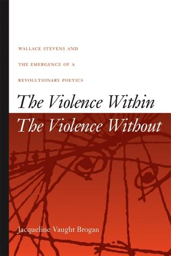 The Violence Within/The Violence without: Wallace Stevens and the Emergence of a Revolutionary Poetics (Hardback)