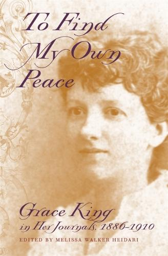 To Find My Own Peace: Grace King in Her Journals, 1886-1910 (Hardback)