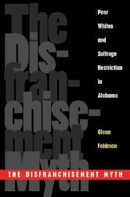 The Disfranchisement Myth: Poor Whites and Suffrage Restriction in Alabama (Hardback)