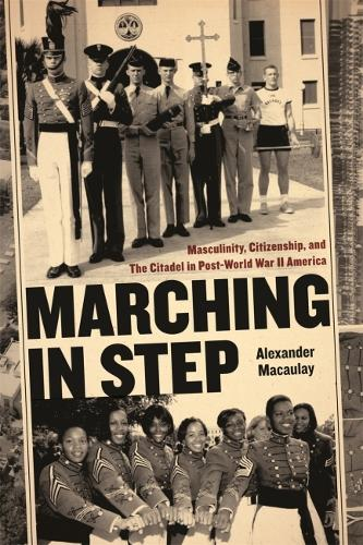 Marching in Step: Masculinity, Citizenship, and the Citadel in Post-world War II America - Politics and Culture in the Twentieth Century South (Hardback)