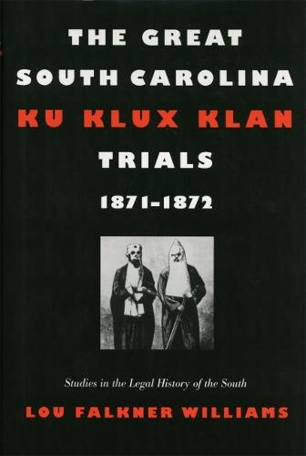 The Great South Carolina Ku Klux Klan Trials, 1871-1872 - Studies in the Legal History of the South (Paperback)