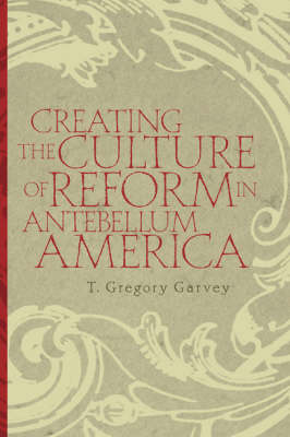 Creating the Culture of Reform in Antebellum America (Hardback)
