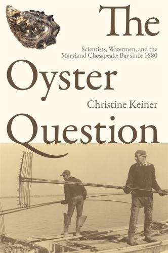 The Oyster Question: Scientists, Watermen, and the Maryland Chesapeake Bay Since 1880 - Environmental History and the American South (Hardback)
