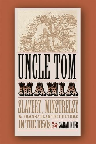 Uncle Tom Mania: Slavery, Minstrelsy, and Transatlantic Culture in the 1850s (Paperback)