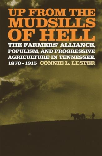 Up from the Mudsills of Hell: The Farmers' Alliance, Populism, and Progressive Agriculture in Tennessee, 1870-1915 (Hardback)