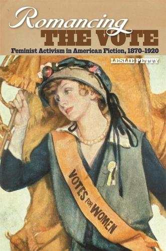 Romancing the Vote: Feminist Activism in American Fiction, 1870-1920 (Hardback)