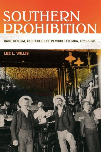 Southern Prohibition: Race, Reform and Public Life in Middle Florida, 1821-1920 (Hardback)