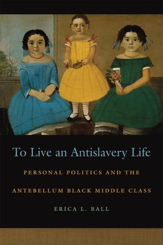 To Live an Antislavery Life: Personal Politics and the Antebellum Black Middle Class - Race in the Atlantic World, 1700-1900 (Hardback)