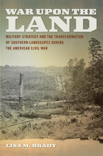 War Upon the Land: Military Strategy and the Transformation of Southern Landscapes during the American Civil War (Hardback)
