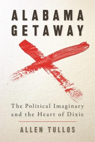 Alabama Getaway: The Political Imaginary and the Heart of Dixie - Politics and Culture in the Twentieth-Century South Ser. (Paperback)