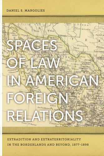 Spaces of Law in American Foreign Relations: Extradition and Extraterritoriality in the Borderlands and Beyond, 1877-1898 (Hardback)
