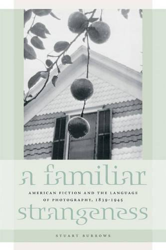 A Familiar Strangeness: American Fiction and the Language of Photography, 1839-1945 (Hardback)