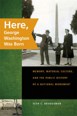 Here, George Washington Was Born: Memory, Material Culture, and the Public History of a National Monument (Hardback)