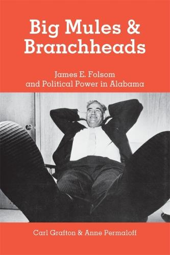 Big Mules and Branchheads: James E. Folsom and Political Power in Alabama (Paperback)