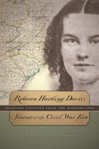 Rebecca Harding Davis's Stories of the Civil War Era: Selected Writings from the Borderlands (Hardback)