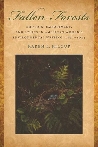 Fallen Forests: Emotion, Embodiment, and Ethics in American Women's Environmental Writing, 1781-1924 (Hardback)