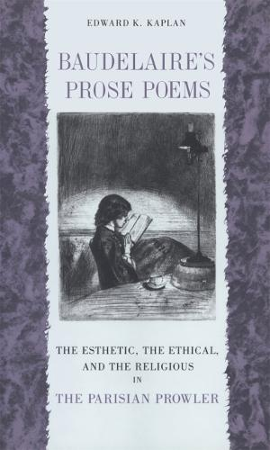 """Baudelaire's Prose Poems: The Esthetic, the Ethical, and the Religious in """"""""the Parisian Prowler (Paperback)"""