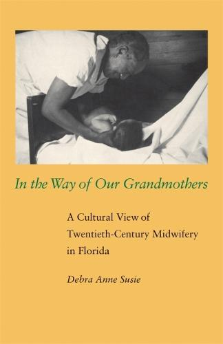 In the Way of Our Grandmothers: A Cultural View of Twentieth-century Midwifery in Florida (Paperback)