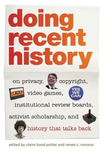 Doing Recent History: On Privacy, Copyright, Video Games, Institutional Review Boards, Activist Scholarship and History That Talks Back (Hardback)