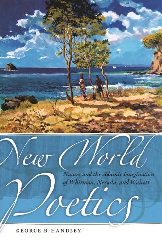 New World Poetics: Nature and the Adamic Imagination of Whitman, Neruda, and Walcott (Paperback)