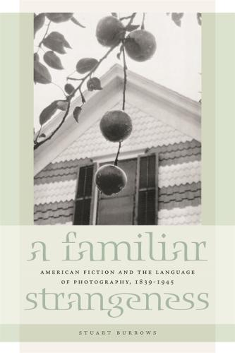A Familiar Strangeness: American Fiction and the Language of Photography, 1839-1945 (Paperback)