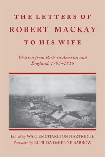 Letters of Robert MacKay to His Wife: Written from Ports in America and England, 1795-1816 (Paperback)