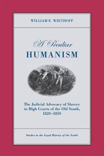 Peculiar Humanism: The Judicial Advocacy of Slavery in High Courts of the Old South 1820-1850 - Studies in the Legal History of the South (Paperback)