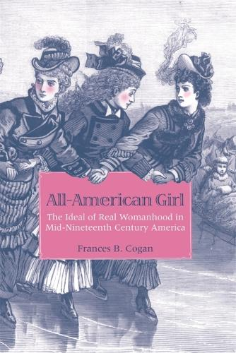 All-American Girl: The Ideal of Real Womanhood in Mid-Nineteenth-Century America (Paperback)
