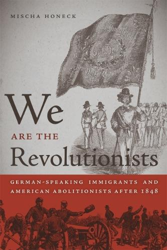 We Are the Revolutionists: German-Speaking Immigrants and American Abolitionists after 1848 (Hardback)