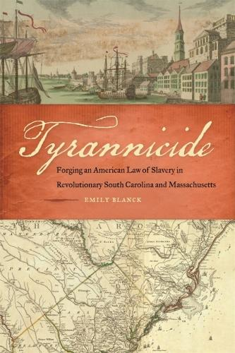 Tyrannicide: Forging an American Law of Slavery in Revolutionary South Carolina and Massachusetts - Studies in the Legal History of the South (Hardback)