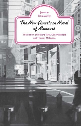 The New American Novel of Manners: The Fiction of Richard Yates, Dan Wakefield, and Thomas McGuane (Paperback)