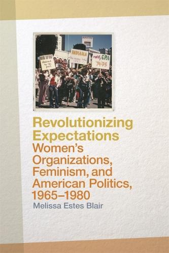 Revolutionizing Expectations: Women's Organizations, Feminism, and American Politics, 1965-1980 (Hardback)