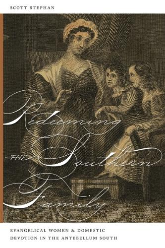 Redeeming the Southern Family: Evangelical Women and Domestic Devotion in the Antebellum South (Paperback)