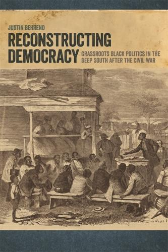 Reconstructing Democracy: Grassroots Black Politics in the Deep South after the Civil War (Hardback)