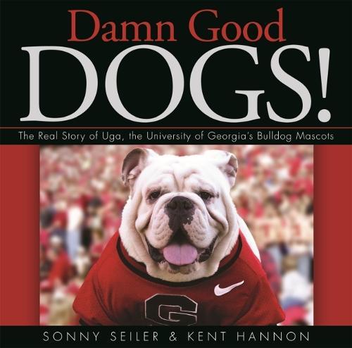 Damn Good Dogs!: The Real Story of Uda, the University of Georgia's Bulldog Mascots (Hardback)