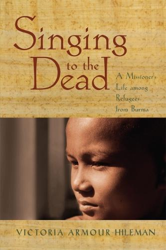Singing to the Dead: A Missioner's Life among Refugees from Burma (Paperback)