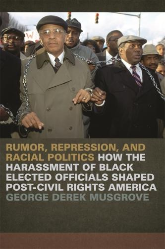 Rumor, Repression and Racial Politics: How the Harrassment of Black Elected Officials Shaped Post-Civil Rights America (Paperback)
