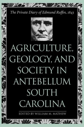 Agriculture, Geology, and Society in Antebellum South Carolina: The Private Diary of Edmund Ruffin, 1843 (Paperback)