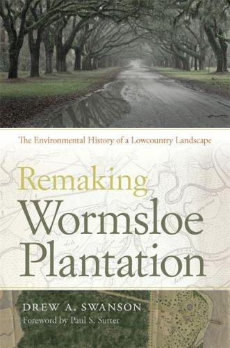 Remaking Wormsloe Plantation: The Environmental History of a Lowcountry Landscape - Environmental History and the American South (Hardback)