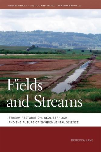 Fields and Streams: Stream Restoration, Neoliberalism, and the Future of Environmental Science - Geographies of Justice and Social Transformation (Paperback)