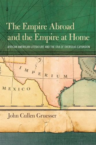 The Empire Abroad and the Empire at Home: African American Literature and the Era of the Overseas Expansion (Paperback)