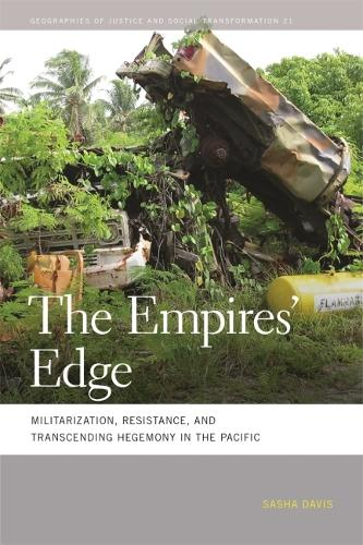 The Empires' Edge: Militarization, Resistance, and Transcending Hegemony in the Pacific - Geographies of Justice and Social Transformation (Hardback)
