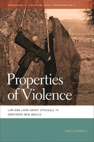 Properties of Violence: Law and Land Grant Struggle in Northern New Mexico - Geographies of Justice and Social Transformation (Paperback)