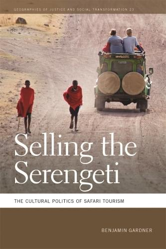 Selling the Serengeti: The Cultural Politics of Safari Tourism - Geographies of Justice and Social Transformation (Hardback)
