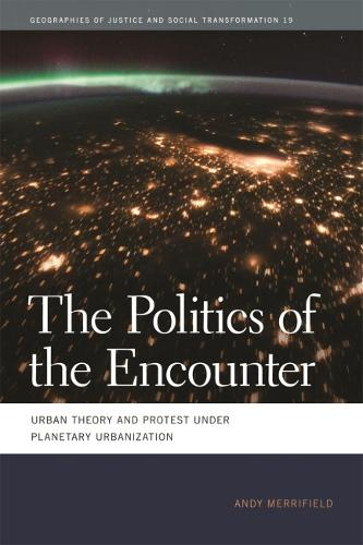 The Politics of the Encounter: Urban Theory and Protest under Planetary Urbanization - Geographies of Justice and Social Transformation (Hardback)