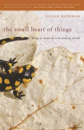 The Small Heart of Things: Being at Home in a Beckoning World - Association of Writers and Writing Programs Award for Creative Nonfiction (Hardback)